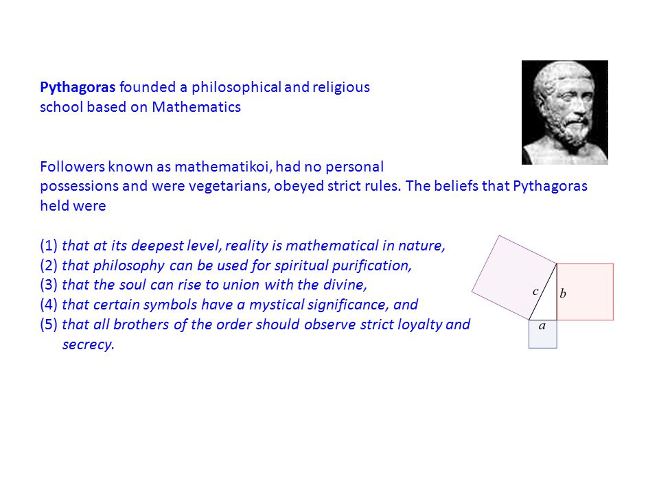 Pythagoras founded a philosophical and religious school based on Mathematics Followers known as mathematikoi, had no personal possessions and were vegetarians, obeyed strict rules.