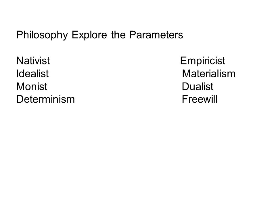 Philosophy Explore the Parameters Nativist Empiricist Idealist Materialism MonistDualist DeterminismFreewill