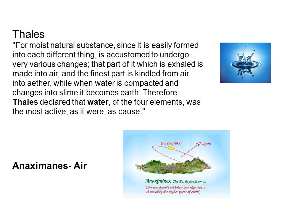 Thales For moist natural substance, since it is easily formed into each different thing, is accustomed to undergo very various changes; that part of it which is exhaled is made into air, and the finest part is kindled from air into aether, while when water is compacted and changes into slime it becomes earth.