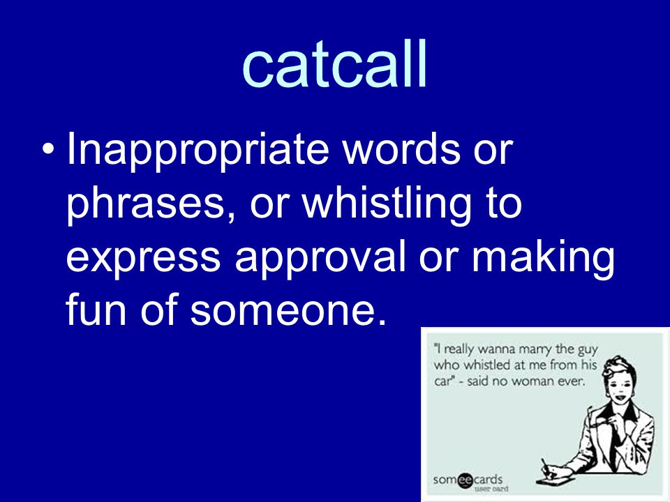 catcall Inappropriate words or phrases, or whistling to express approval or making fun of someone.