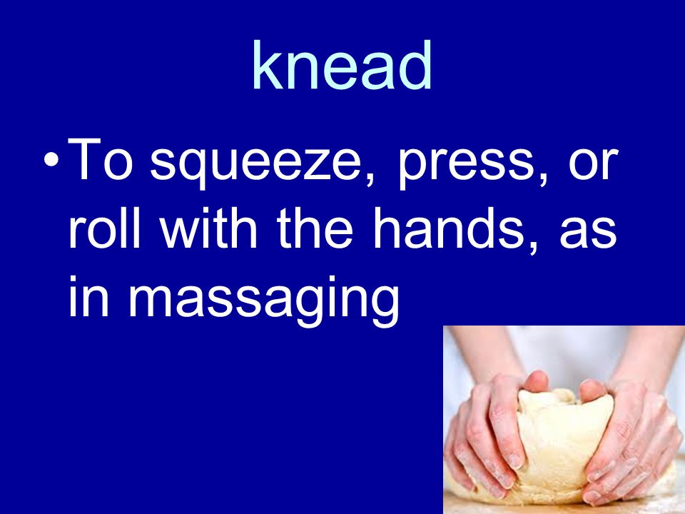 knead To squeeze, press, or roll with the hands, as in massaging
