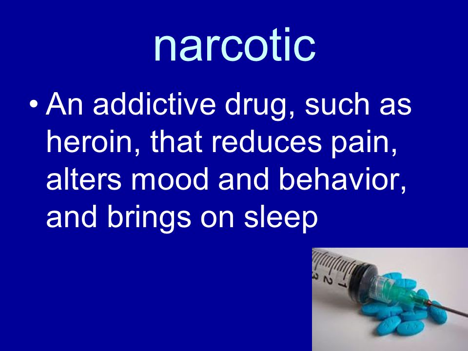 narcotic An addictive drug, such as heroin, that reduces pain, alters mood and behavior, and brings on sleep