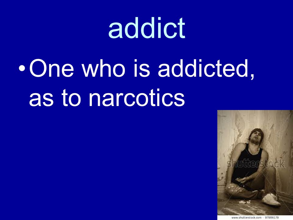 addict One who is addicted, as to narcotics