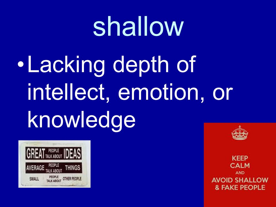 shallow Lacking depth of intellect, emotion, or knowledge