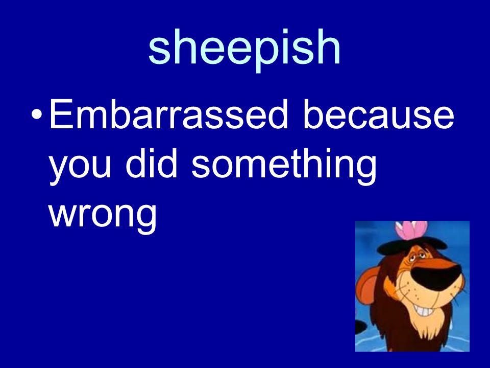 sheepish Embarrassed because you did something wrong