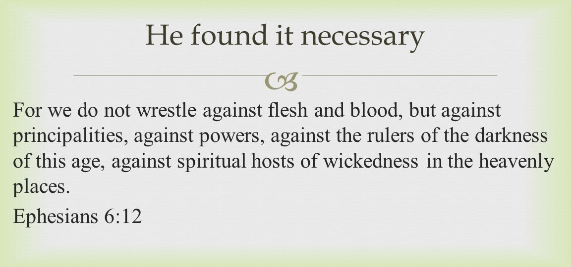  For we do not wrestle against flesh and blood, but against principalities, against powers, against the rulers of the darkness of this age, against s