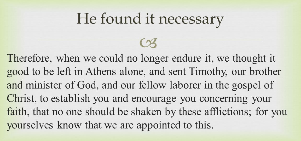  Therefore, when we could no longer endure it, we thought it good to be left in Athens alone, and sent Timothy, our brother and minister of God, and