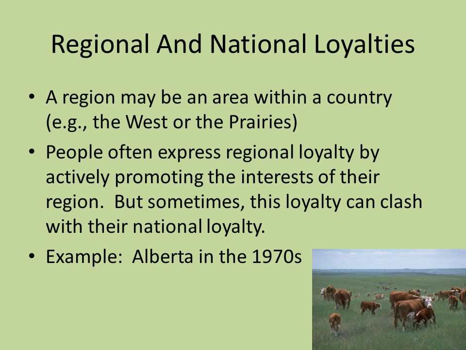 Regional And National Loyalties A region may be an area within a country (e.g., the West or the Prairies) People often express regional loyalty by actively promoting the interests of their region.