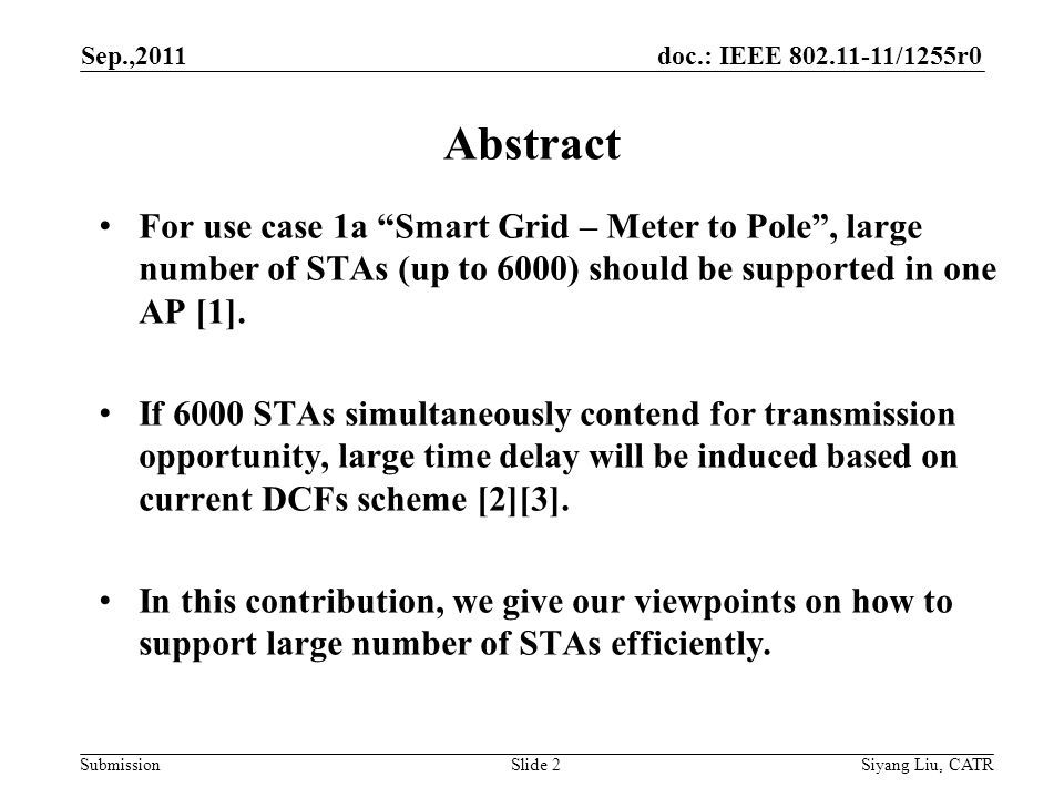 doc.: IEEE 802.11-11/1255r0 Submission Sep.,2011 Siyang Liu, CATRSlide 2 For use case 1a Smart Grid – Meter to Pole , large number of STAs (up to 6000) should be supported in one AP [1].