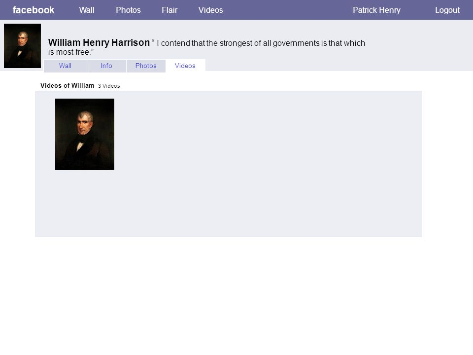 facebook WallPhotosFlairVideosPatrick HenryLogout WallInfoPhotosVideos Videos of William 3 Videos William Henry Harrison I contend that the strongest of all governments is that which is most free.