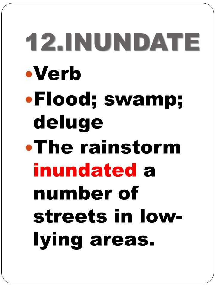 12.INUNDATE Verb Flood; swamp; deluge The rainstorm inundated a number of streets in low- lying areas.