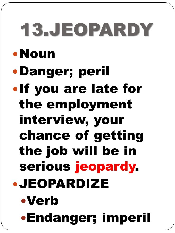 13.JEOPARDY Noun Danger; peril If you are late for the employment interview, your chance of getting the job will be in serious jeopardy. JEOPARDIZE Ve