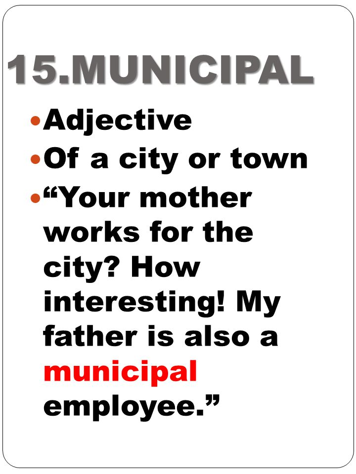 """15.MUNICIPAL Adjective Of a city or town """"Your mother works for the city? How interesting! My father is also a municipal employee."""""""