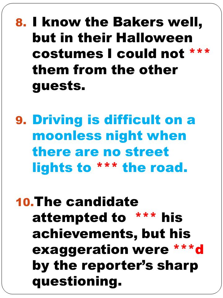 8. I know the Bakers well, but in their Halloween costumes I could not *** them from the other guests. 9. Driving is difficult on a moonless night whe