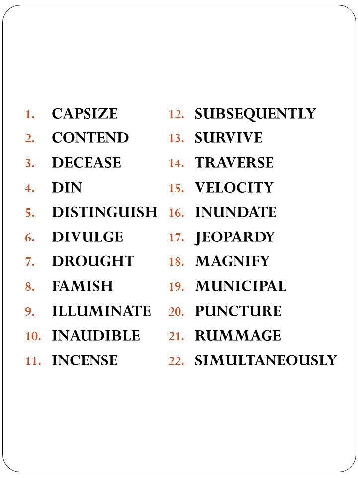1. CAPSIZE 2. CONTEND 3. DECEASE 4. DIN 5. DISTINGUISH 6. DIVULGE 7. DROUGHT 8. FAMISH 9. ILLUMINATE 10. INAUDIBLE 11. INCENSE 12. SUBSEQUENTLY 13. SU