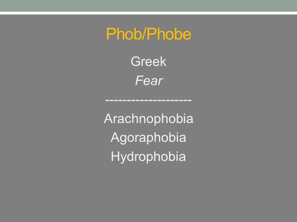 Phob/Phobe Greek Fear -------------------- Arachnophobia Agoraphobia Hydrophobia