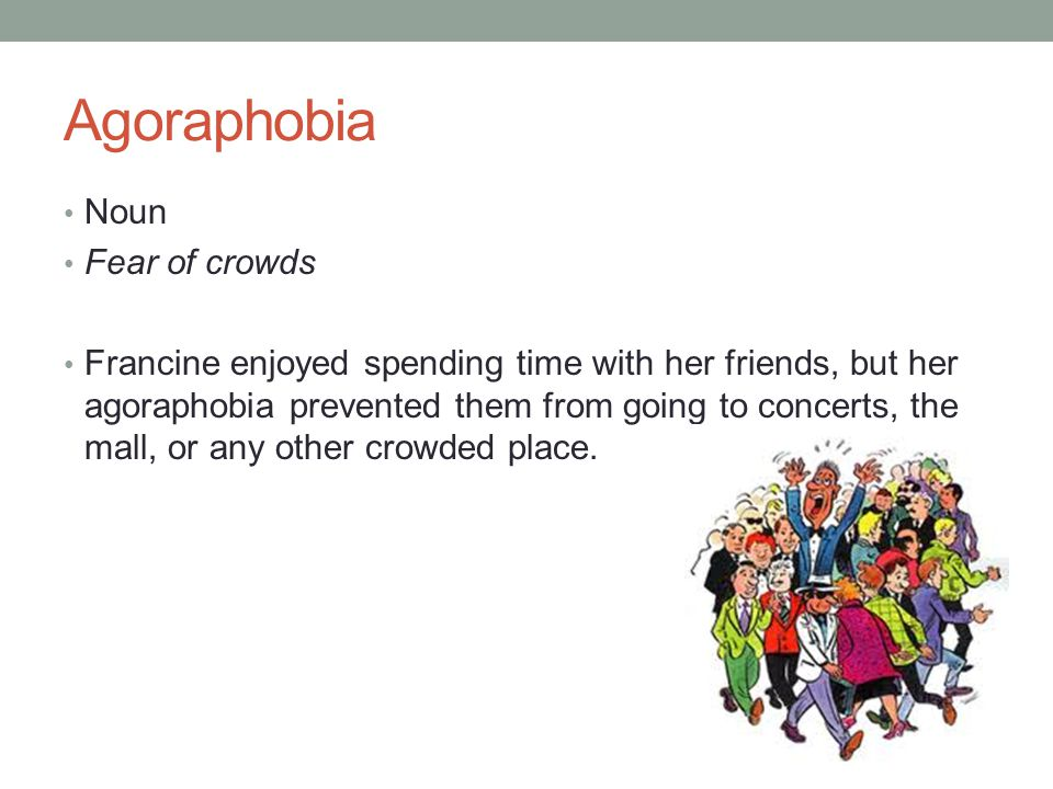 Agoraphobia Noun Fear of crowds Francine enjoyed spending time with her friends, but her agoraphobia prevented them from going to concerts, the mall, or any other crowded place.