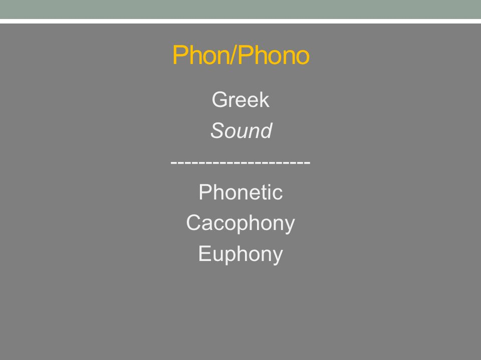 Phon/Phono Greek Sound -------------------- Phonetic Cacophony Euphony