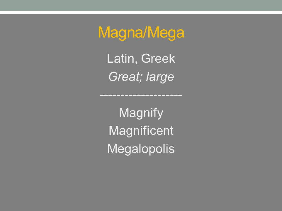 Magna/Mega Latin, Greek Great; large -------------------- Magnify Magnificent Megalopolis