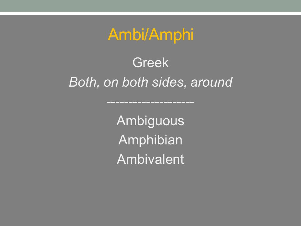Ambi/Amphi Greek Both, on both sides, around -------------------- Ambiguous Amphibian Ambivalent