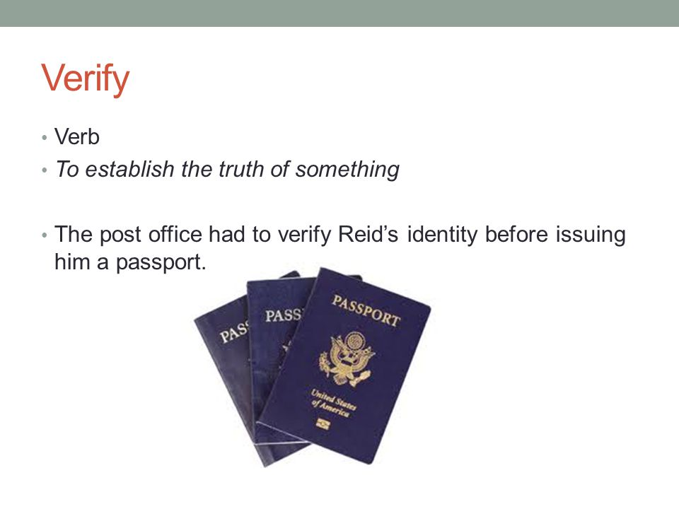 Verify Verb To establish the truth of something The post office had to verify Reid's identity before issuing him a passport.