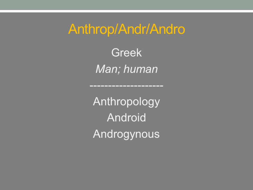 Anthrop/Andr/Andro Greek Man; human -------------------- Anthropology Android Androgynous