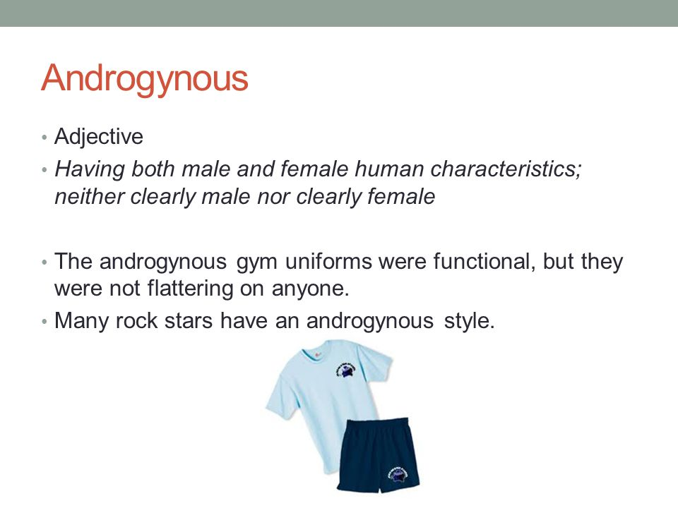 Androgynous Adjective Having both male and female human characteristics; neither clearly male nor clearly female The androgynous gym uniforms were functional, but they were not flattering on anyone.