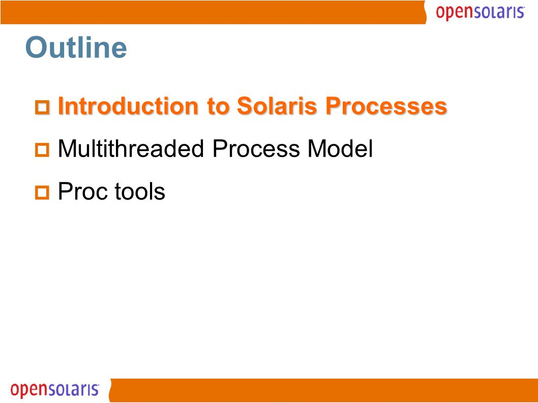 3 The Process Model  Solaris Kernel is Multi-threaded  Kernel level threads (kthreads) are the unit of concurrency within the kernel  Scheduling, synchronization are kernel-level (kthread) concepts  Processes are a combination of state and one or more user threads  Process threads are abstracted upon kernel threads  Single threaded processes have just one thread