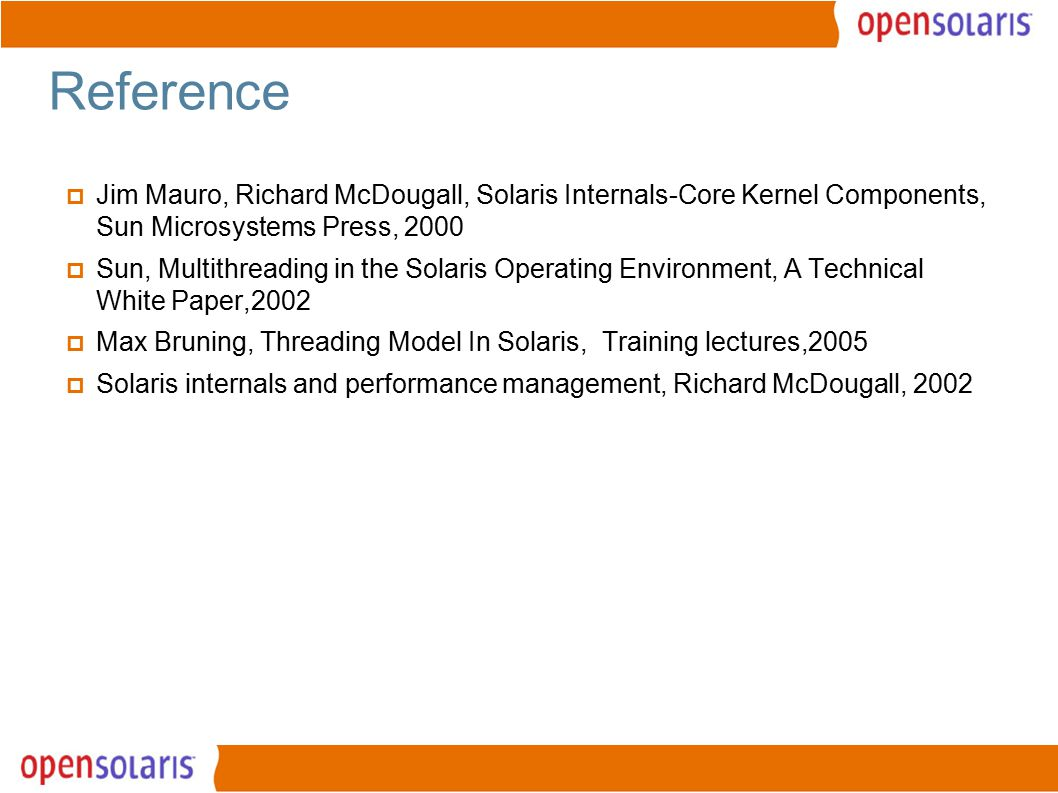23 Reference  Jim Mauro, Richard McDougall, Solaris Internals-Core Kernel Components, Sun Microsystems Press, 2000  Sun, Multithreading in the Solaris Operating Environment, A Technical White Paper,2002  Max Bruning, Threading Model In Solaris, Training lectures,2005  Solaris internals and performance management, Richard McDougall, 2002