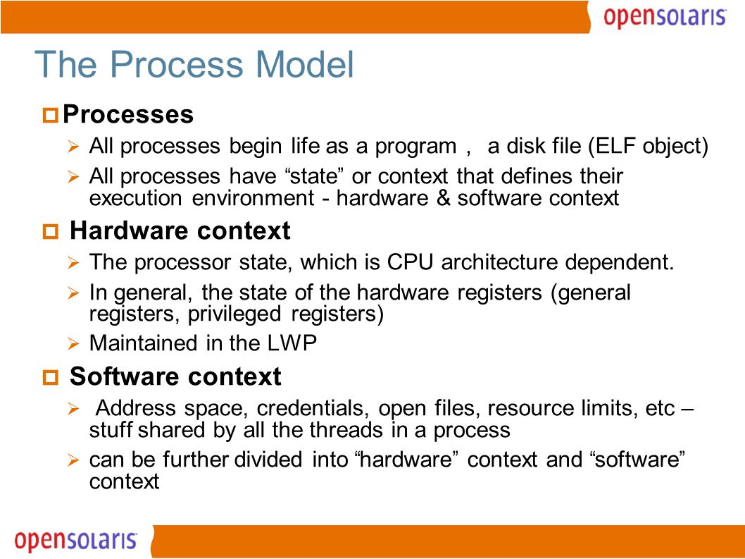 4 The Process Model  Processes  All processes begin life as a program , a disk file (ELF object)  All processes have state or context that defines their execution environment - hardware & software context  Hardware context  The processor state, which is CPU architecture dependent.