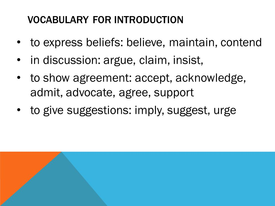 VOCABULARY FOR INTRODUCTION to express beliefs: believe, maintain, contend in discussion: argue, claim, insist, to show agreement: accept, acknowledge, admit, advocate, agree, support to give suggestions: imply, suggest, urge