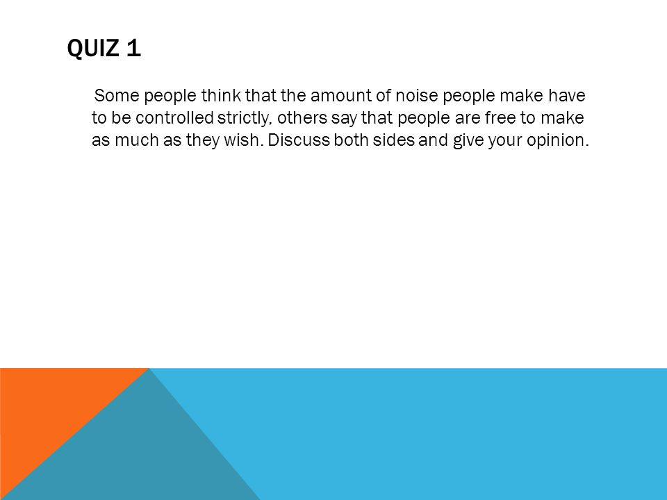 QUIZ 1 Some people think that the amount of noise people make have to be controlled strictly, others say that people are free to make as much as they wish.