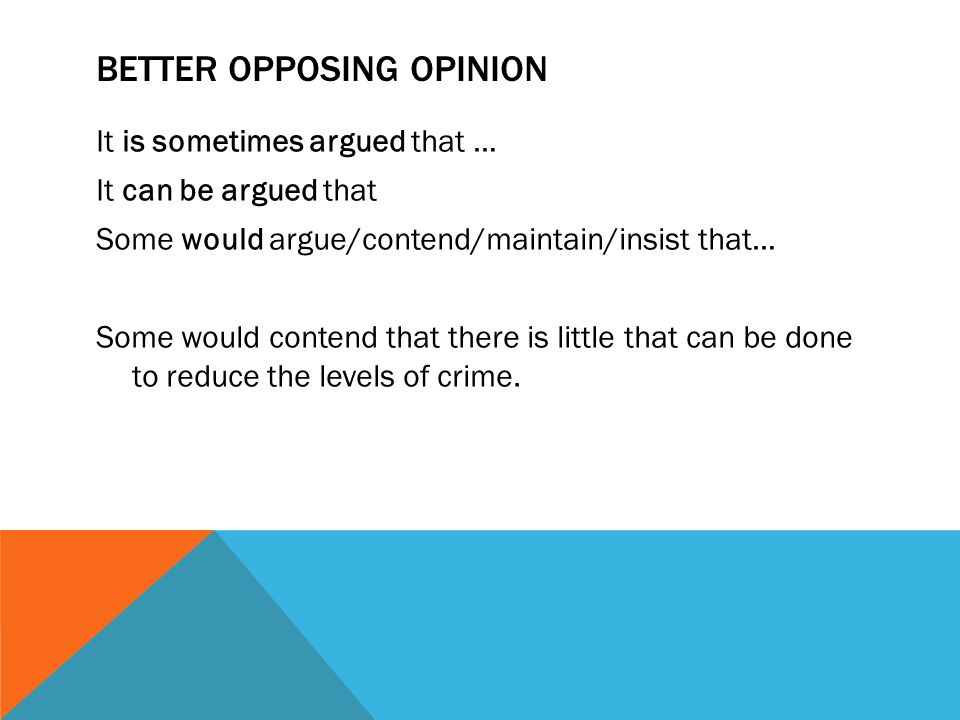 BETTER OPPOSING OPINION It is sometimes argued that … It can be argued that Some would argue/contend/maintain/insist that… Some would contend that there is little that can be done to reduce the levels of crime.