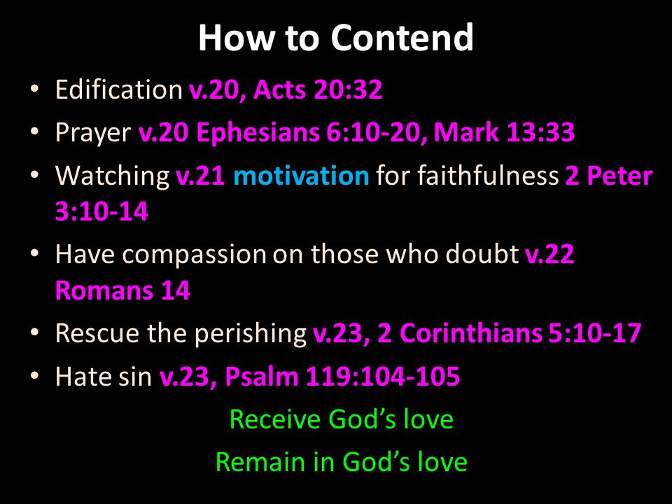 How to Contend Edification v.20, Acts 20:32 Prayer v.20 Ephesians 6:10-20, Mark 13:33 Watching v.21 motivation for faithfulness 2 Peter 3:10-14 Have compassion on those who doubt v.22 Romans 14 Rescue the perishing v.23, 2 Corinthians 5:10-17 Hate sin v.23, Psalm 119:104-105 Receive God's love Remain in God's love