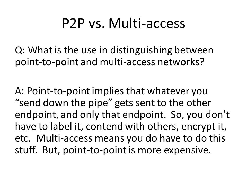 P2P vs. Multi-access Q: What is the use in distinguishing between point-to-point and multi-access networks? A: Point-to-point implies that whatever yo