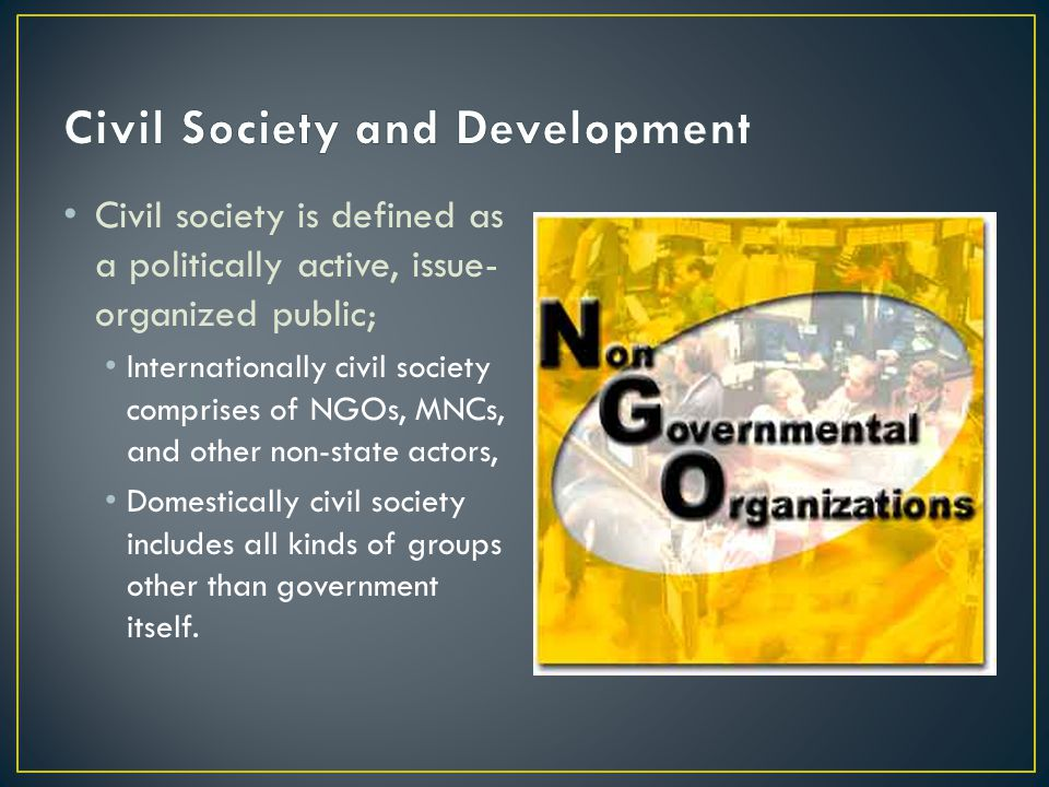 Civil society is defined as a politically active, issue- organized public; Internationally civil society comprises of NGOs, MNCs, and other non-state actors, Domestically civil society includes all kinds of groups other than government itself.