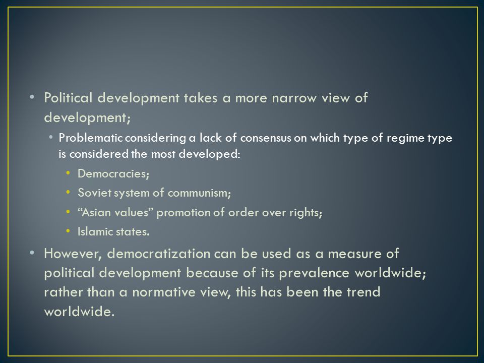 Political development takes a more narrow view of development; Problematic considering a lack of consensus on which type of regime type is considered the most developed: Democracies; Soviet system of communism; Asian values promotion of order over rights; Islamic states.