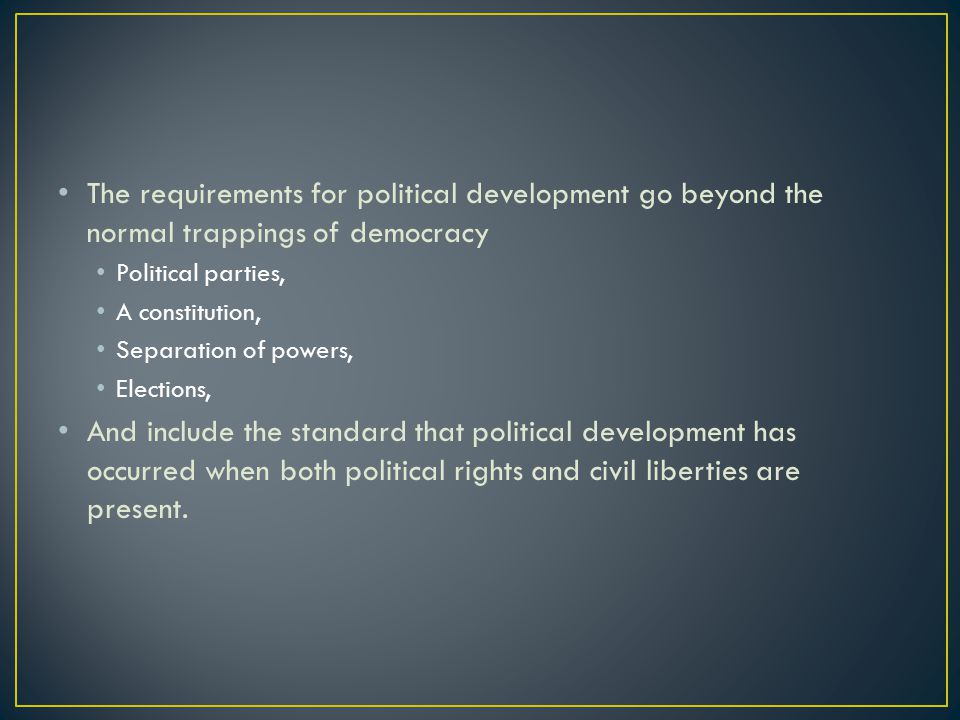 The requirements for political development go beyond the normal trappings of democracy Political parties, A constitution, Separation of powers, Elections, And include the standard that political development has occurred when both political rights and civil liberties are present.