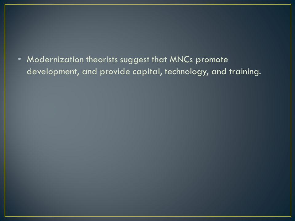 Modernization theorists suggest that MNCs promote development, and provide capital, technology, and training.
