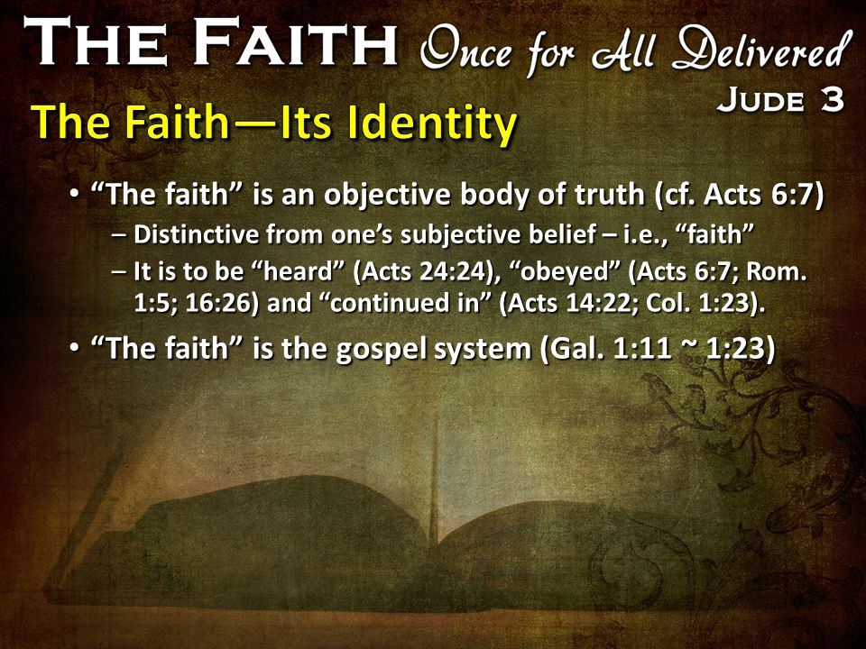 """The faith"" is an objective body of truth (cf. Acts 6:7) ""The faith"" is an objective body of truth (cf. Acts 6:7) –Distinctive from one's subjective b"