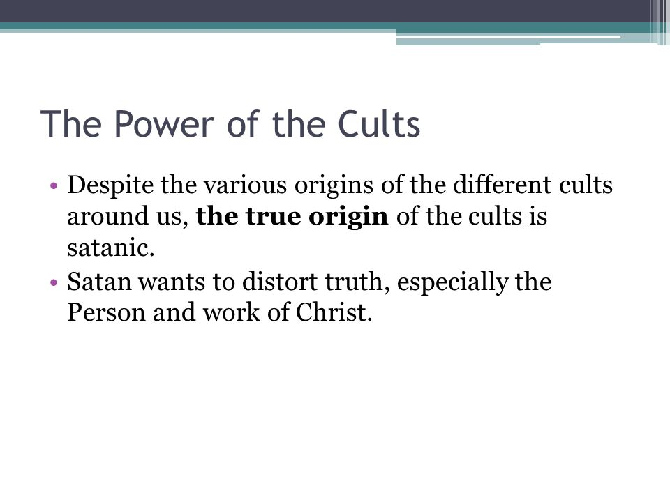 The Power of the Cults Despite the various origins of the different cults around us, the true origin of the cults is satanic. Satan wants to distort t