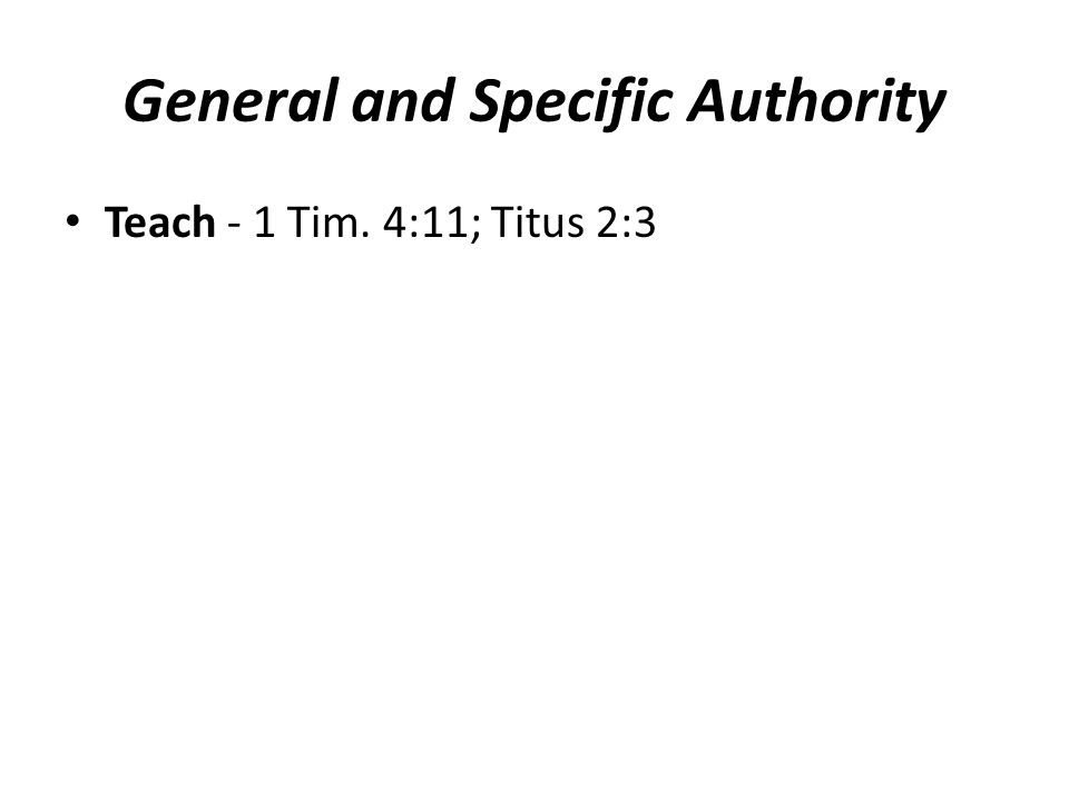 General and Specific Authority Teach - 1 Tim.4:11; Titus 2:3 Specific – Who is to teach.