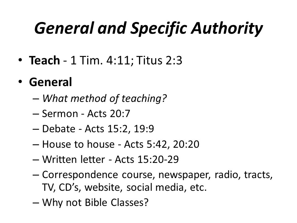 General and Specific Authority Teach - 1 Tim. 4:11; Titus 2:3 General – What method of teaching.
