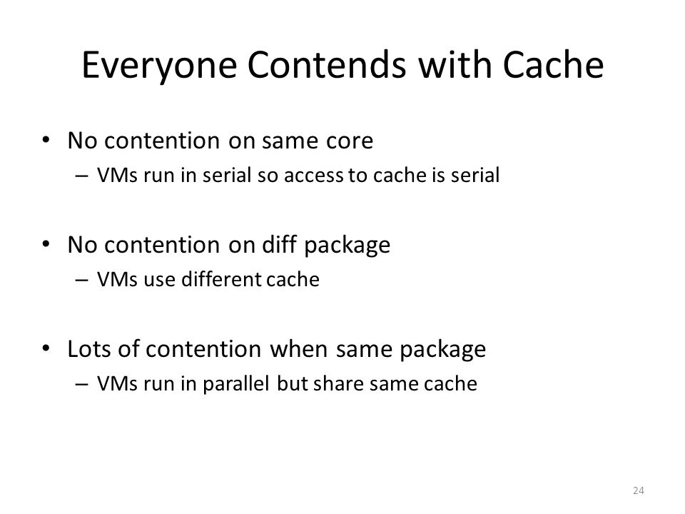 Everyone Contends with Cache No contention on same core – VMs run in serial so access to cache is serial No contention on diff package – VMs use different cache Lots of contention when same package – VMs run in parallel but share same cache 24