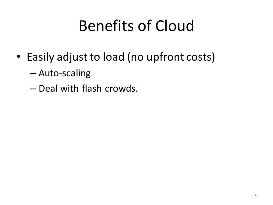 Benefits of Cloud Easily adjust to load (no upfront costs) – Auto-scaling – Deal with flash crowds.