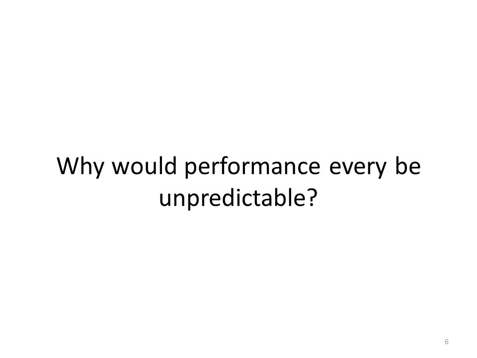 Why would performance every be unpredictable 6