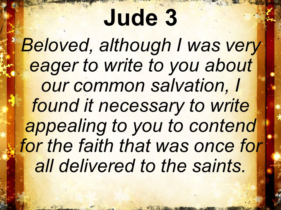 Jude 3 Beloved, although I was very eager to write to you about our common salvation, I found it necessary to write appealing to you to contend for the faith that was once for all delivered to the saints.