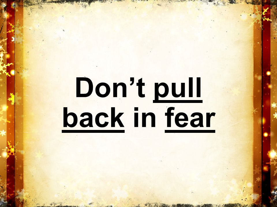 Don't pull back in fear