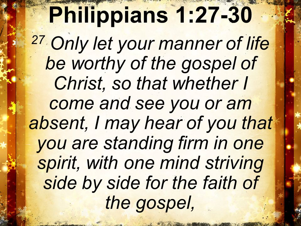 Philippians 1:27-30 27 Only let your manner of life be worthy of the gospel of Christ, so that whether I come and see you or am absent, I may hear of you that you are standing firm in one spirit, with one mind striving side by side for the faith of the gospel,