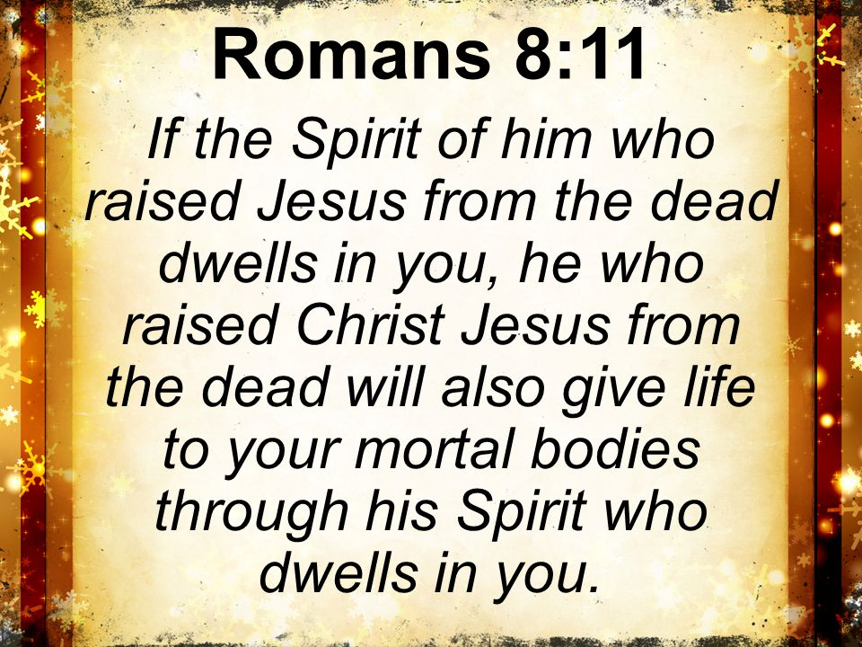 Romans 8:11 If the Spirit of him who raised Jesus from the dead dwells in you, he who raised Christ Jesus from the dead will also give life to your mortal bodies through his Spirit who dwells in you.